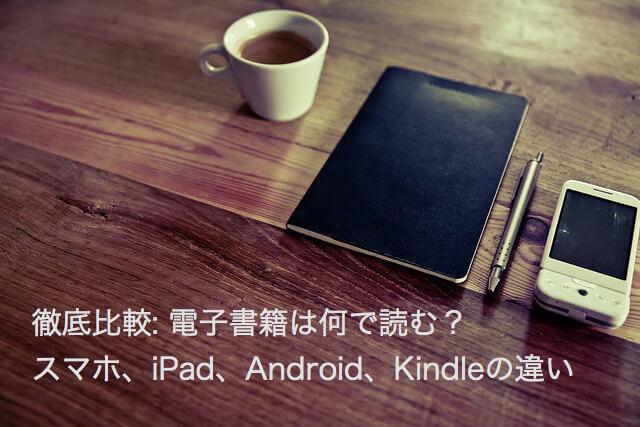 電子書籍を読むには 徹底比較: 電子書籍を読むには - スマホ、iPad、Android、Kindleの違い